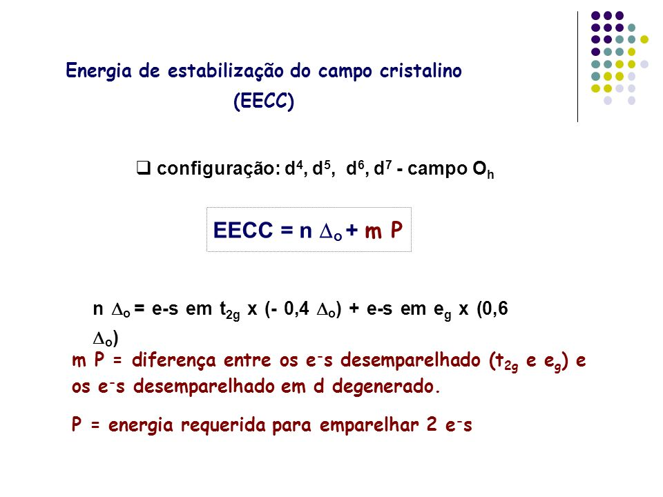 n o = e-s em t 2g x (- 0,4 o ) + e-s em e g x (0,6 o ) EECC = n o + m P configuração: d 4, d 5, d 6, d 7 - campo O h Energia de estabilização do campo