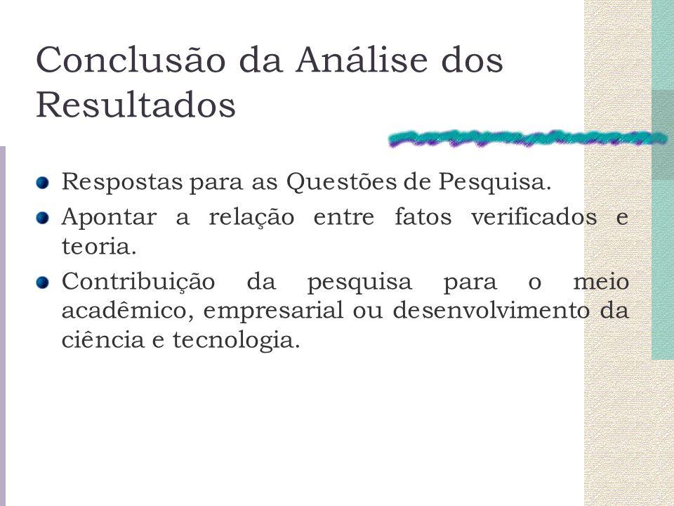 Conclusão da Análise dos Resultados Respostas para as Questões de Pesquisa. Apontar a relação entre fatos verificados e teoria. Contribuição da pesqui