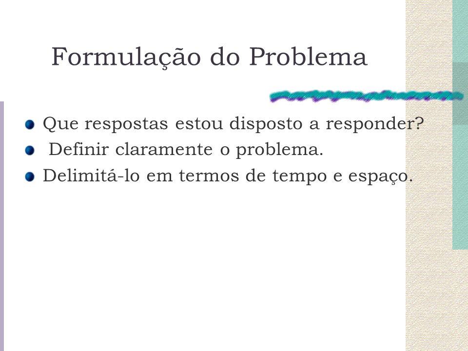 Formulação do Problema Que respostas estou disposto a responder? Definir claramente o problema. Delimitá-lo em termos de tempo e espaço.