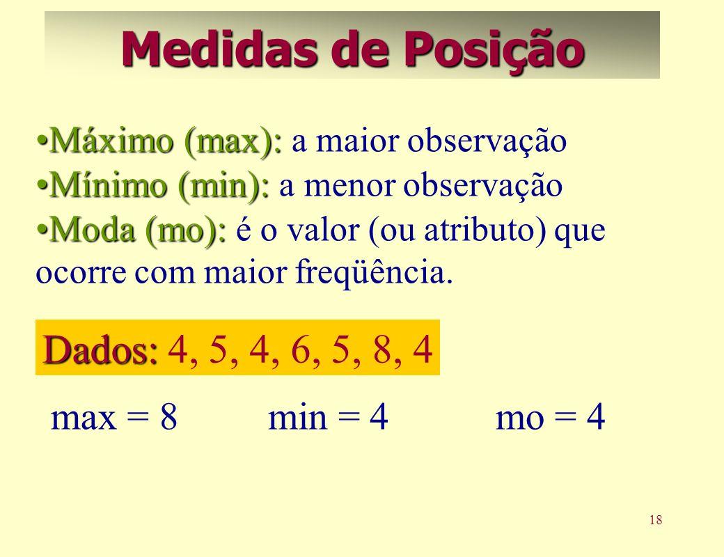 18 Máximo (max):Máximo (max): a maior observação Mínimo (min):Mínimo (min): a menor observação Moda (mo):Moda (mo): é o valor (ou atributo) que ocorre