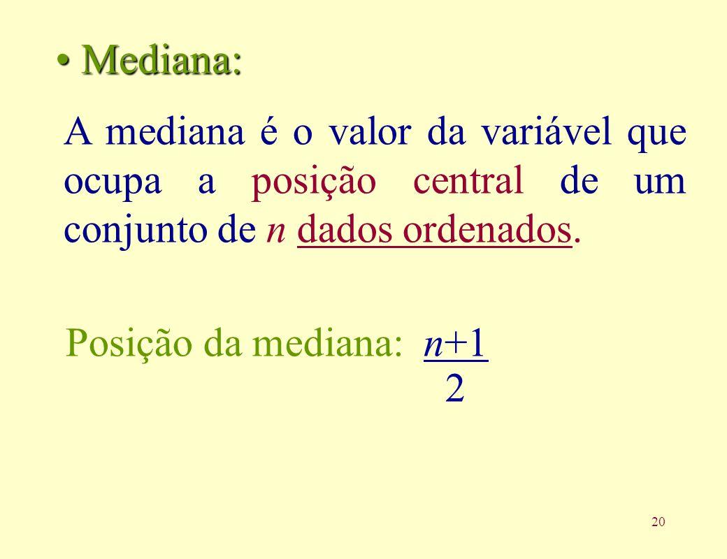 21 Exemplos: Dados: Dados: 2, 6, 3, 7, 8 Dados ordenados: 2 3 6 7 8 n = 5 (ímpar) n = 5 (ímpar) Posição da Mediana 5+1 = 3 2 Md = (4 + 6) / 2 = 5 Dados: Dados: 4, 8, 2, 1, 9, 6 n = 6 (par) n = 6 (par) Dados ordenados: 1 2 4 6 8 9 Md 6+1 = 3,5 2 Md=6