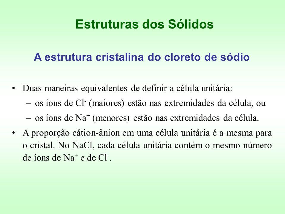 Duas maneiras equivalentes de definir a célula unitária: –os íons de Cl - (maiores) estão nas extremidades da célula, ou –os íons de Na + (menores) estão nas extremidades da célula.