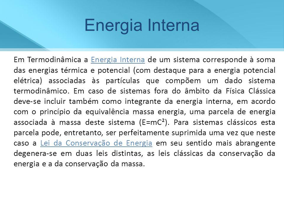 Energia Interna Em Termodinâmica a Energia Interna de um sistema corresponde à soma das energias térmica e potencial (com destaque para a energia pote