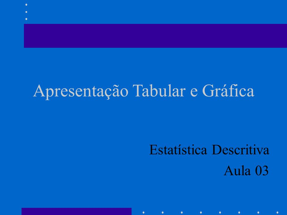 Apresentação Tabular e Gráfica Estatística Descritiva Aula 03