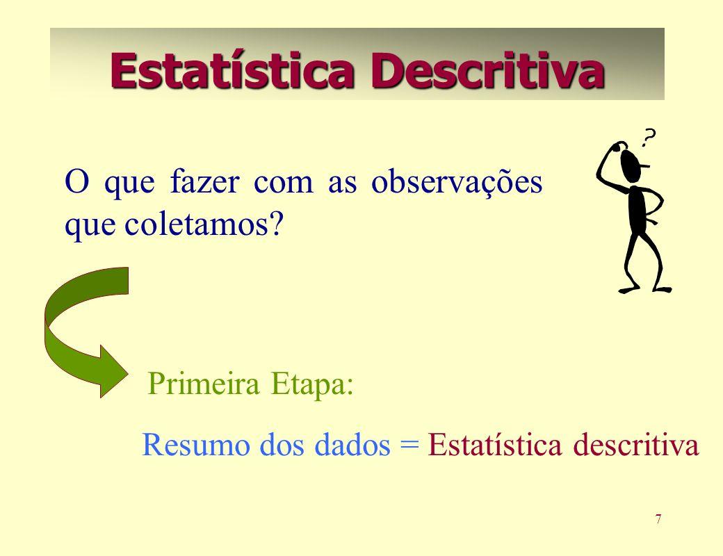 7 Estatística Descritiva O que fazer com as observações que coletamos? Resumo dos dados = Estatística descritiva Primeira Etapa: