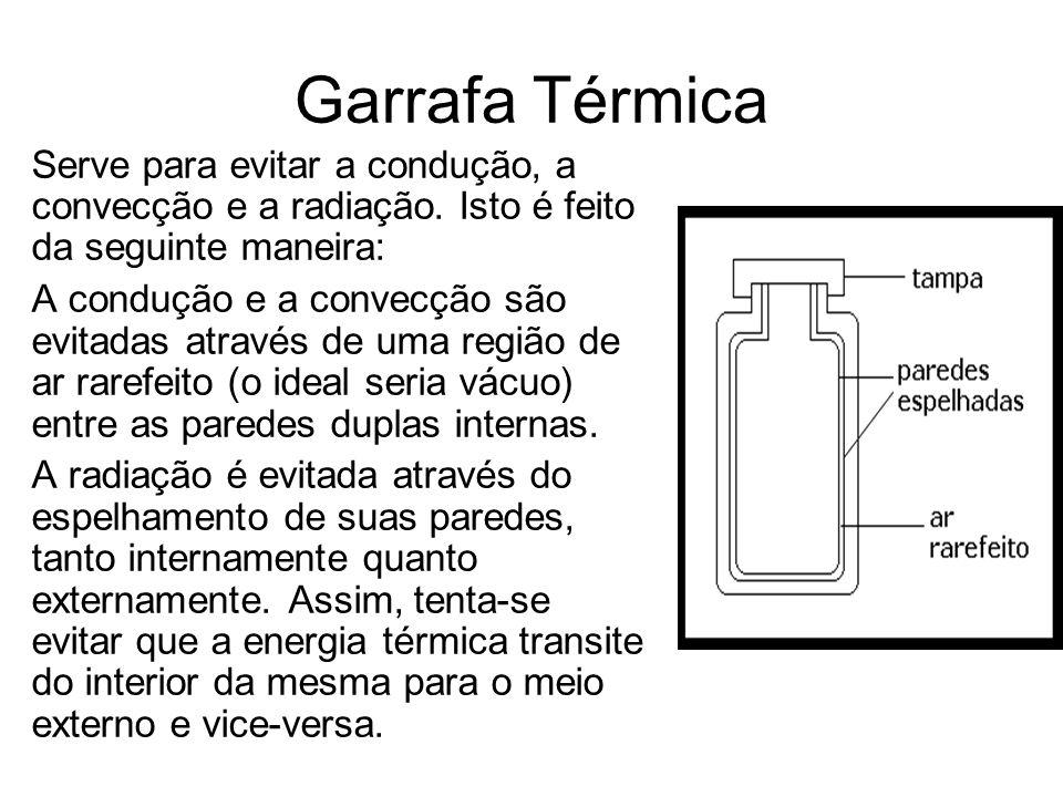 Garrafa Térmica Serve para evitar a condução, a convecção e a radiação. Isto é feito da seguinte maneira: A condução e a convecção são evitadas atravé
