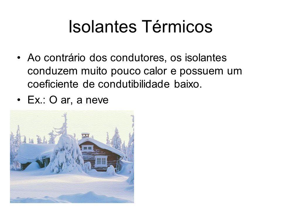 Isolantes Térmicos Ao contrário dos condutores, os isolantes conduzem muito pouco calor e possuem um coeficiente de condutibilidade baixo. Ex.: O ar,