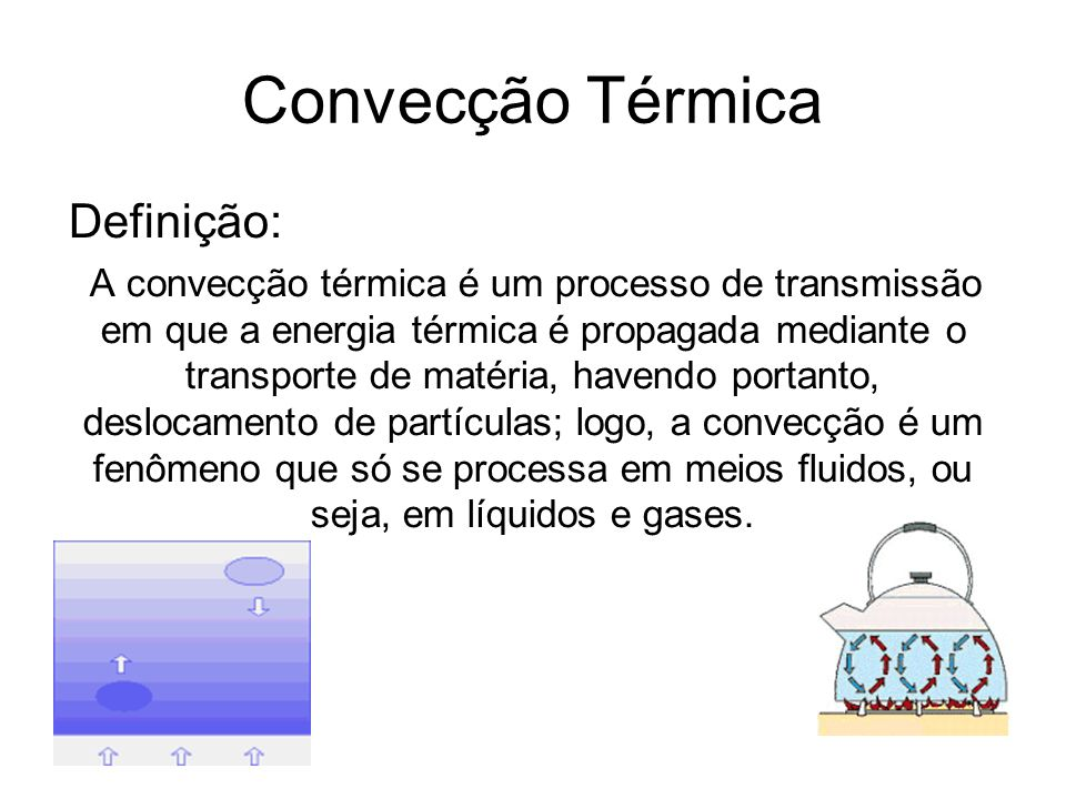 Convecção Térmica Definição: A convecção térmica é um processo de transmissão em que a energia térmica é propagada mediante o transporte de matéria, h