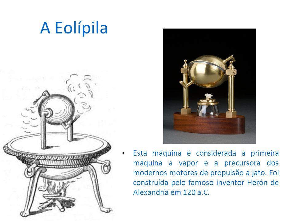 A Eolípila Esta máquina é considerada a primeira máquina a vapor e a precursora dos modernos motores de propulsão a jato. Foi construída pelo famoso i