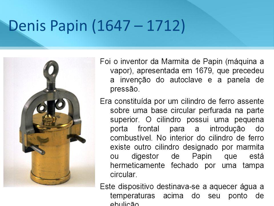 Denis Papin (1647 – 1712) Foi o inventor da Marmita de Papin (máquina a vapor), apresentada em 1679, que precedeu a invenção do autoclave e a panela d