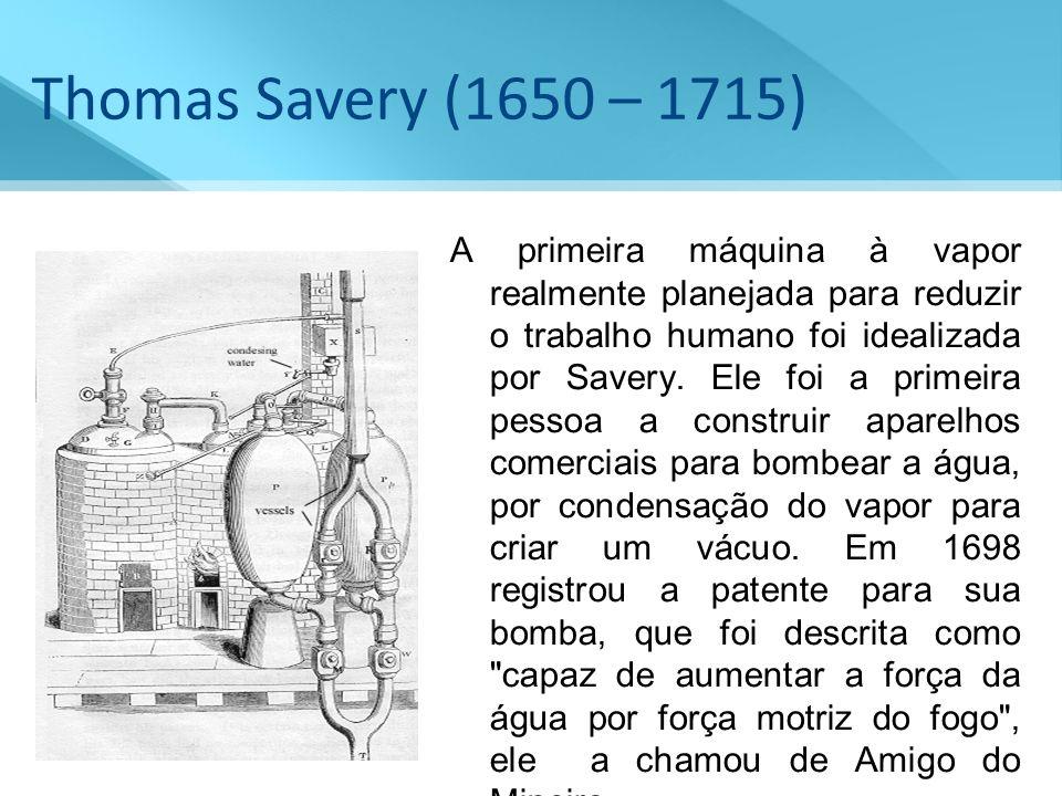 Thomas Savery (1650 – 1715) A primeira máquina à vapor realmente planejada para reduzir o trabalho humano foi idealizada por Savery. Ele foi a primeir