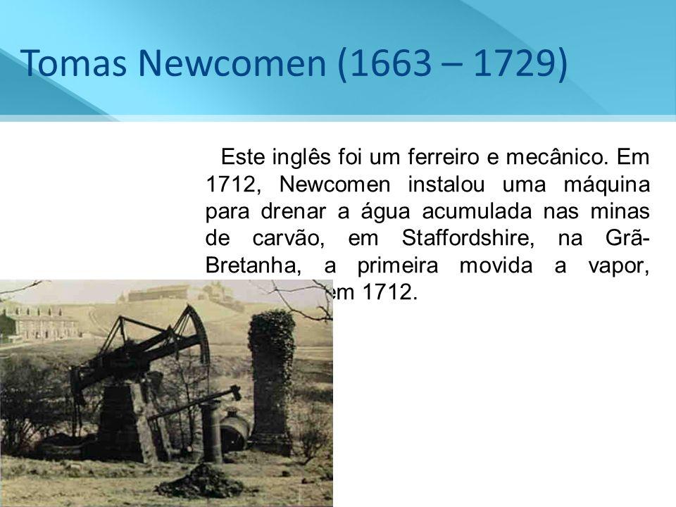 Tomas Newcomen (1663 – 1729) Este inglês foi um ferreiro e mecânico. Em 1712, Newcomen instalou uma máquina para drenar a água acumulada nas minas de
