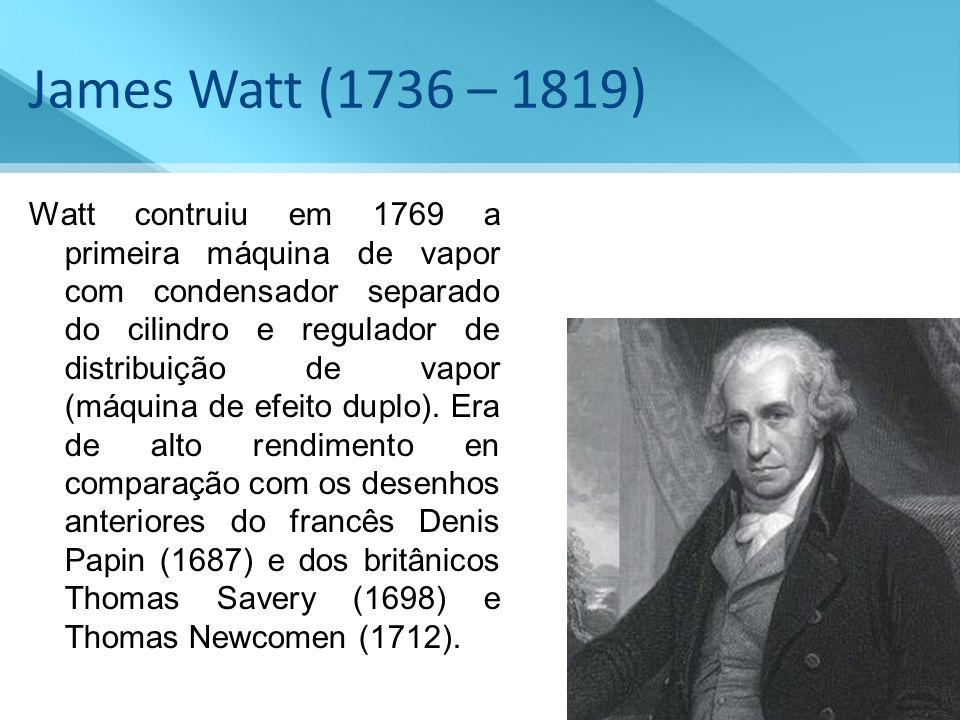 James Watt (1736 – 1819) Watt contruiu em 1769 a primeira máquina de vapor com condensador separado do cilindro e regulador de distribuição de vapor (