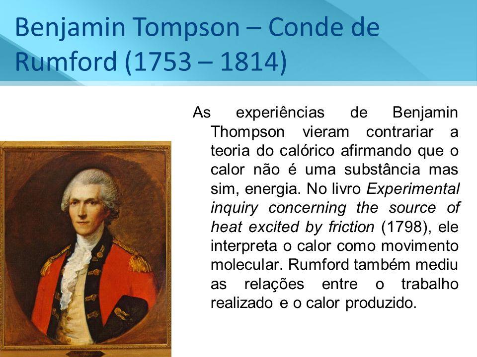 Benjamin Tompson – Conde de Rumford (1753 – 1814) As experiências de Benjamin Thompson vieram contrariar a teoria do calórico afirmando que o calor nã