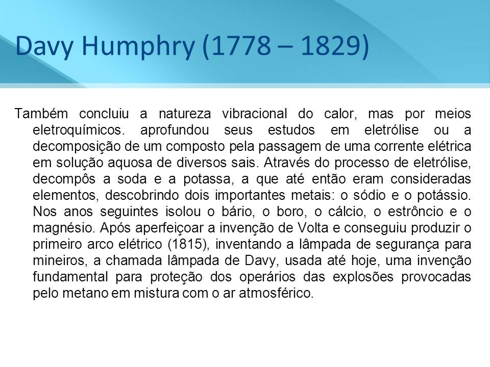 Davy Humphry (1778 – 1829) Também concluiu a natureza vibracional do calor, mas por meios eletroquímicos. aprofundou seus estudos em eletrólise ou a d