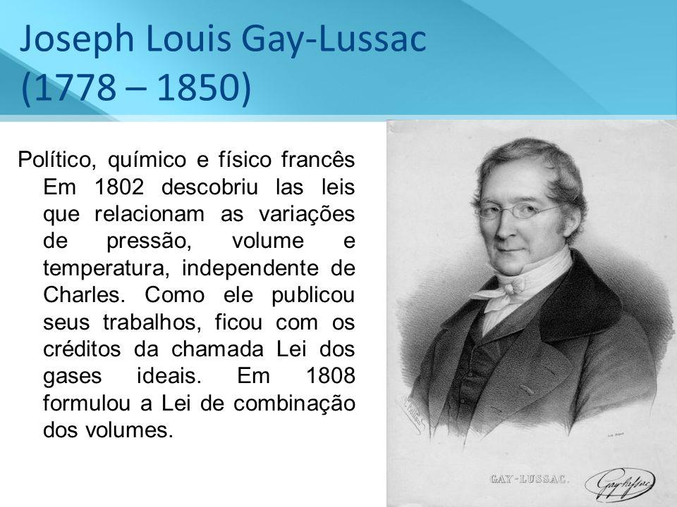 Joseph Louis Gay-Lussac (1778 – 1850) Político, químico e físico francês Em 1802 descobriu las leis que relacionam as variações de pressão, volume e t