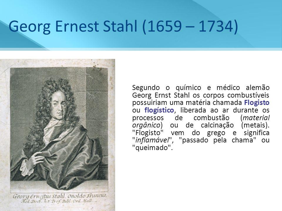 Georg Ernest Stahl (1659 – 1734) Segundo o químico e médico alemão Georg Ernst Stahl os corpos combustíveis possuiriam uma matéria chamada Flogisto ou