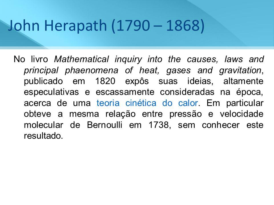 John Herapath (1790 – 1868) No livro Mathematical inquiry into the causes, laws and principal phaenomena of heat, gases and gravitation, publicado em