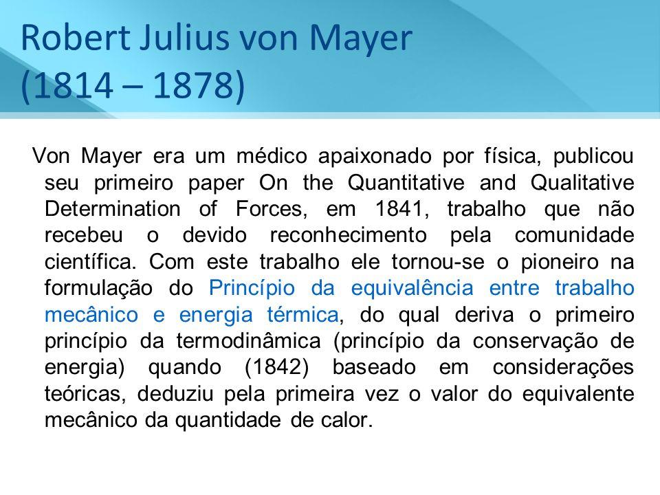 Robert Julius von Mayer (1814 – 1878) Von Mayer era um médico apaixonado por física, publicou seu primeiro paper On the Quantitative and Qualitative D