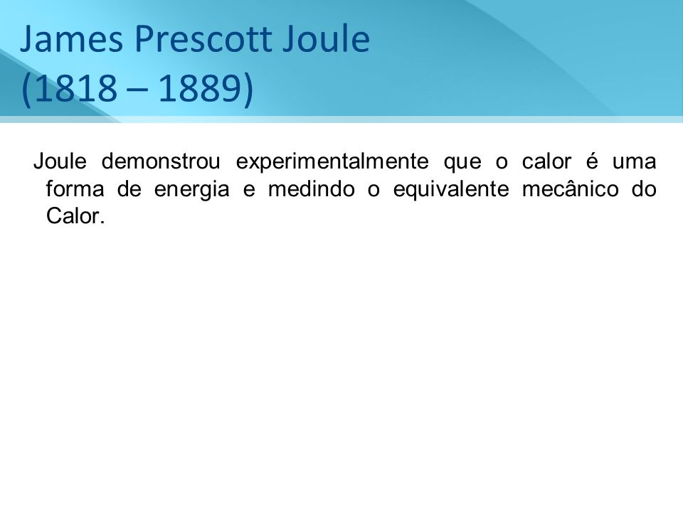 James Prescott Joule (1818 – 1889) Joule demonstrou experimentalmente que o calor é uma forma de energia e medindo o equivalente mecânico do Calor.