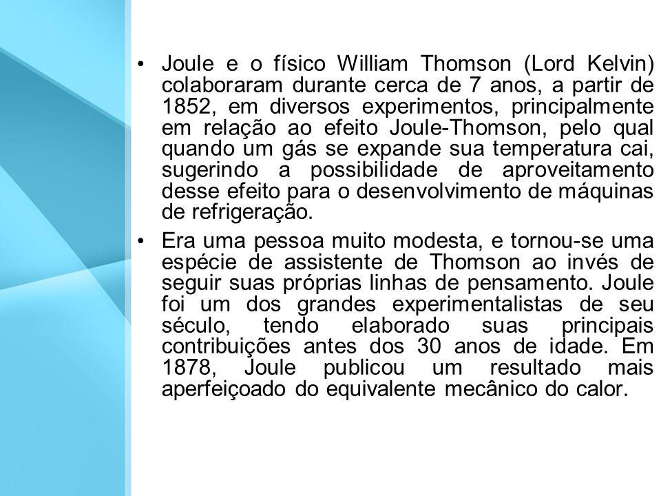 Joule e o físico William Thomson (Lord Kelvin) colaboraram durante cerca de 7 anos, a partir de 1852, em diversos experimentos, principalmente em rela
