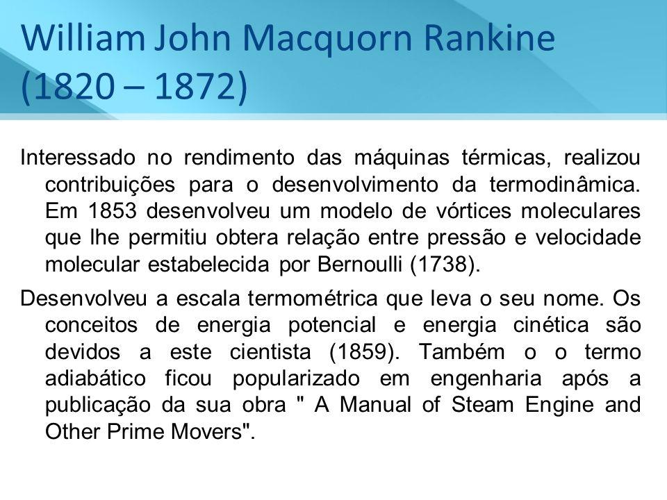 William John Macquorn Rankine (1820 – 1872) Interessado no rendimento das máquinas térmicas, realizou contribuições para o desenvolvimento da termodin