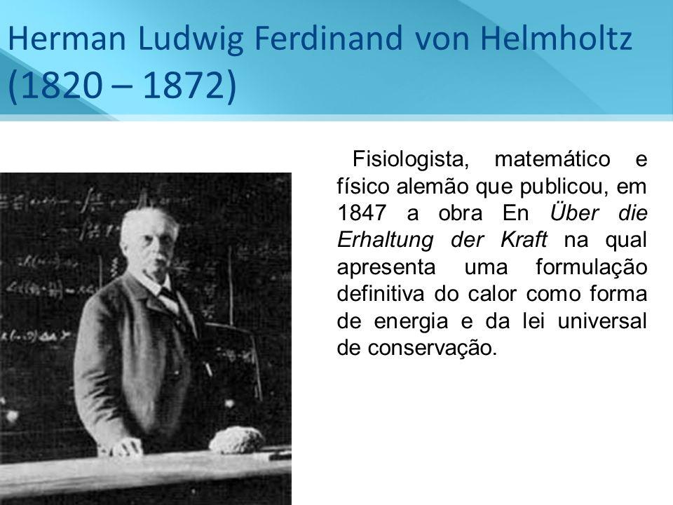Herman Ludwig Ferdinand von Helmholtz (1820 – 1872) Fisiologista, matemático e físico alemão que publicou, em 1847 a obra En Über die Erhaltung der Kr
