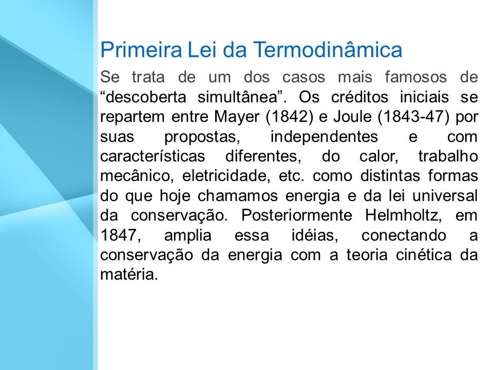 Primeira Lei da Termodinâmica Se trata de um dos casos mais famosos de descoberta simultânea. Os créditos iniciais se repartem entre Mayer (1842) e Jo