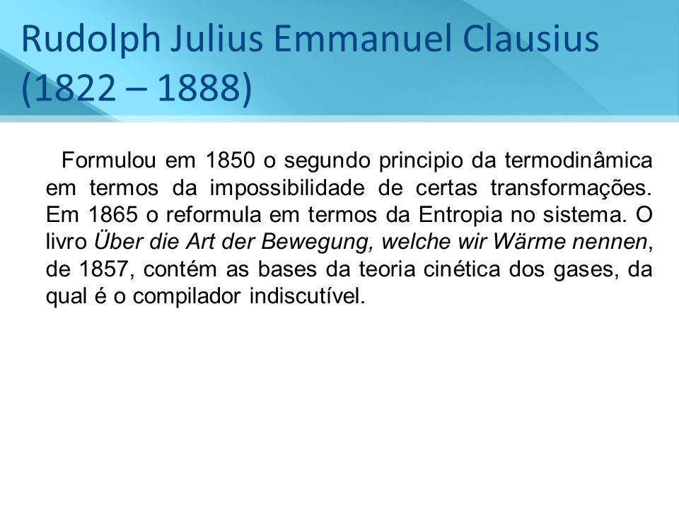 Rudolph Julius Emmanuel Clausius (1822 – 1888) Formulou em 1850 o segundo principio da termodinâmica em termos da impossibilidade de certas transforma