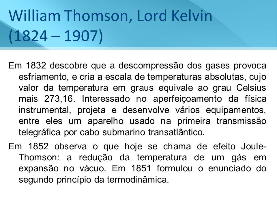 William Thomson, Lord Kelvin (1824 – 1907) Em 1832 descobre que a descompressão dos gases provoca esfriamento, e cria a escala de temperaturas absolut