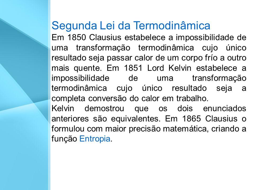 Segunda Lei da Termodinâmica Em 1850 Clausius estabelece a impossibilidade de uma transformação termodinâmica cujo único resultado seja passar calor d
