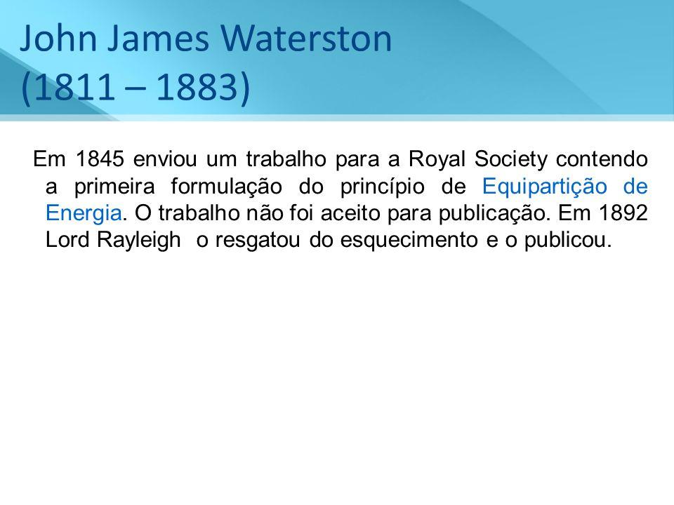 John James Waterston (1811 – 1883) Em 1845 enviou um trabalho para a Royal Society contendo a primeira formulação do princípio de Equipartição de Ener