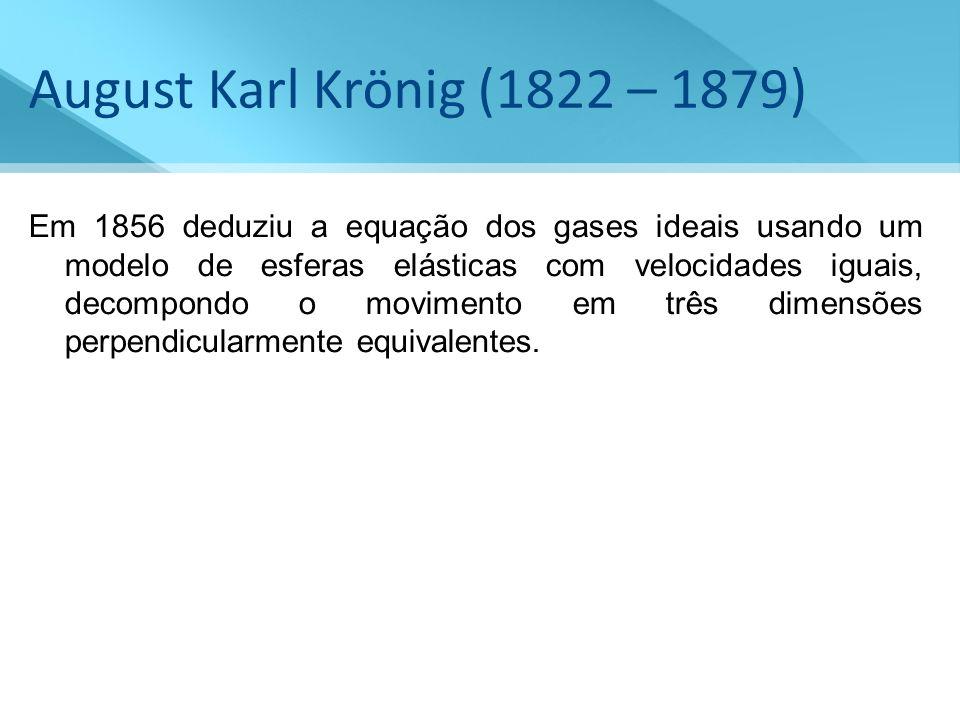 August Karl Krönig (1822 – 1879) Em 1856 deduziu a equação dos gases ideais usando um modelo de esferas elásticas com velocidades iguais, decompondo o
