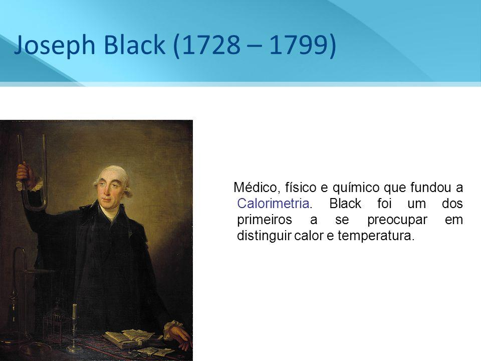 Joseph Black (1728 – 1799) Médico, físico e químico que fundou a Calorimetria. Black foi um dos primeiros a se preocupar em distinguir calor e tempera