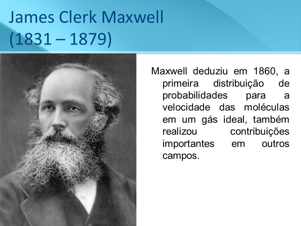 James Clerk Maxwell (1831 – 1879) Maxwell deduziu em 1860, a primeira distribuição de probabilidades para a velocidade das moléculas em um gás ideal,