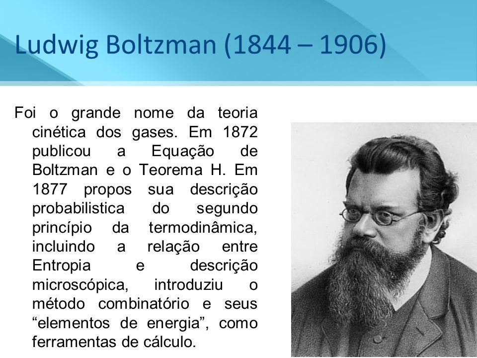 Ludwig Boltzman (1844 – 1906) Foi o grande nome da teoria cinética dos gases. Em 1872 publicou a Equação de Boltzman e o Teorema H. Em 1877 propos sua
