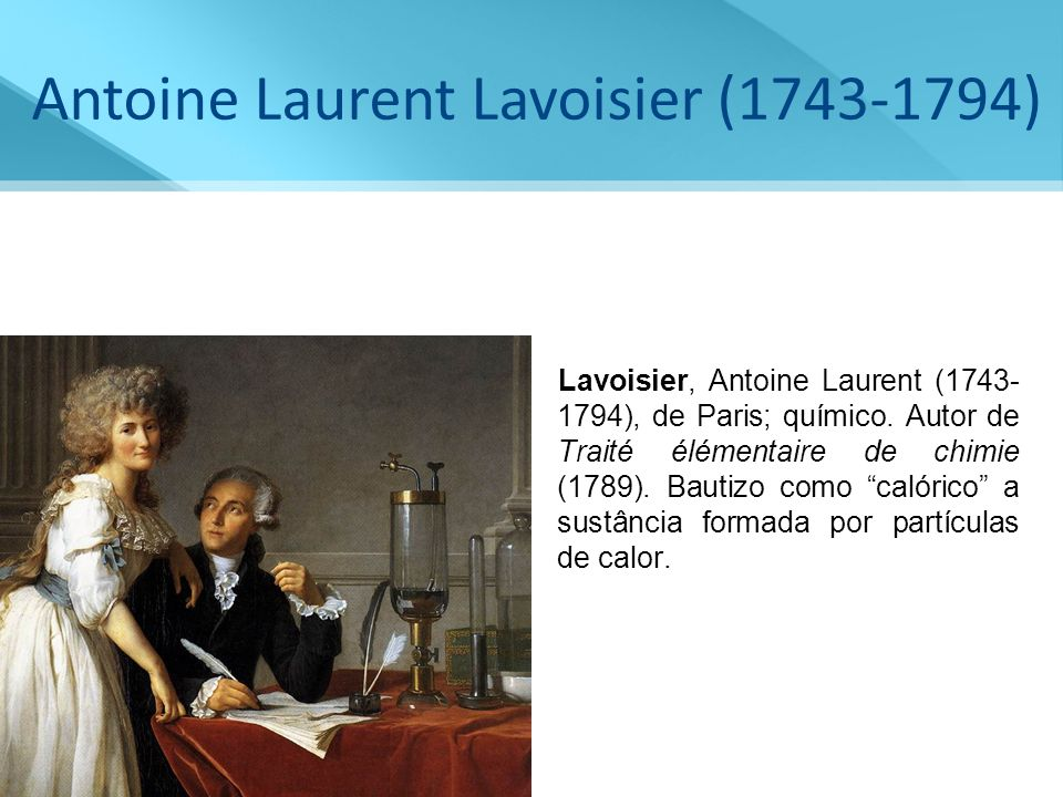 Antoine Laurent Lavoisier (1743-1794) Lavoisier, Antoine Laurent (1743- 1794), de Paris; químico. Autor de Traité élémentaire de chimie (1789). Bautiz