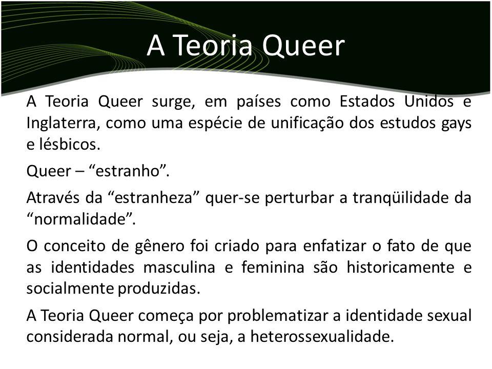 A Teoria Queer surge, em países como Estados Unidos e Inglaterra, como uma espécie de unificação dos estudos gays e lésbicos. Queer – estranho. Atravé