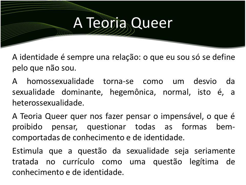 A identidade é sempre una relação: o que eu sou só se define pelo que não sou. A homossexualidade torna-se como um desvio da sexualidade dominante, he