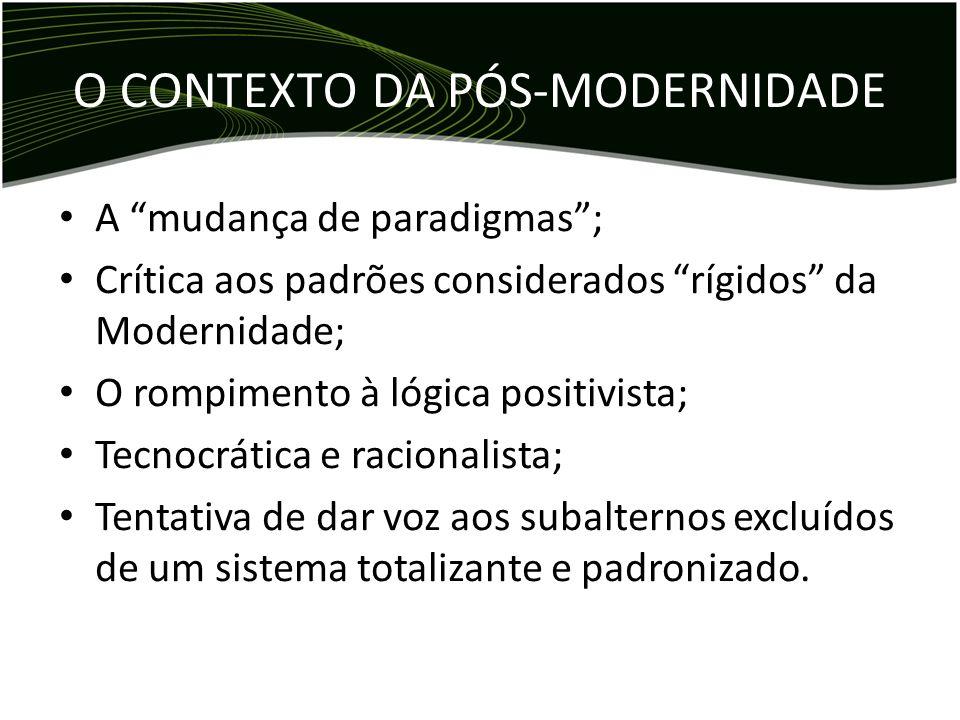 O CONTEXTO DA PÓS-MODERNIDADE A mudança de paradigmas; Crítica aos padrões considerados rígidos da Modernidade; O rompimento à lógica positivista; Tec