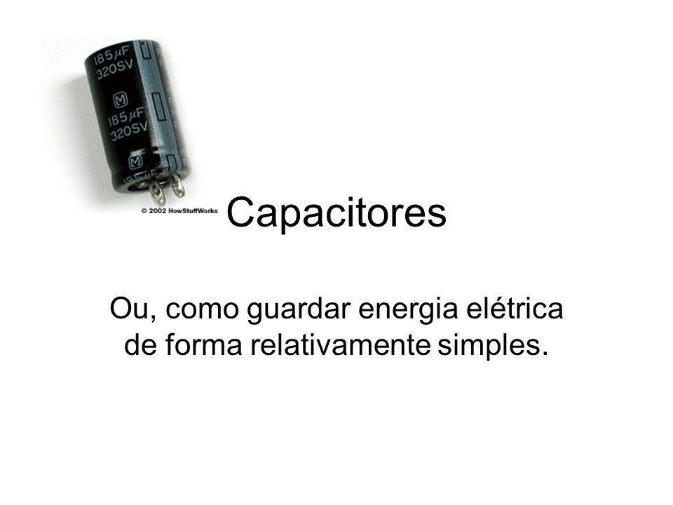 Capacitores Ou, como guardar energia elétrica de forma relativamente simples.