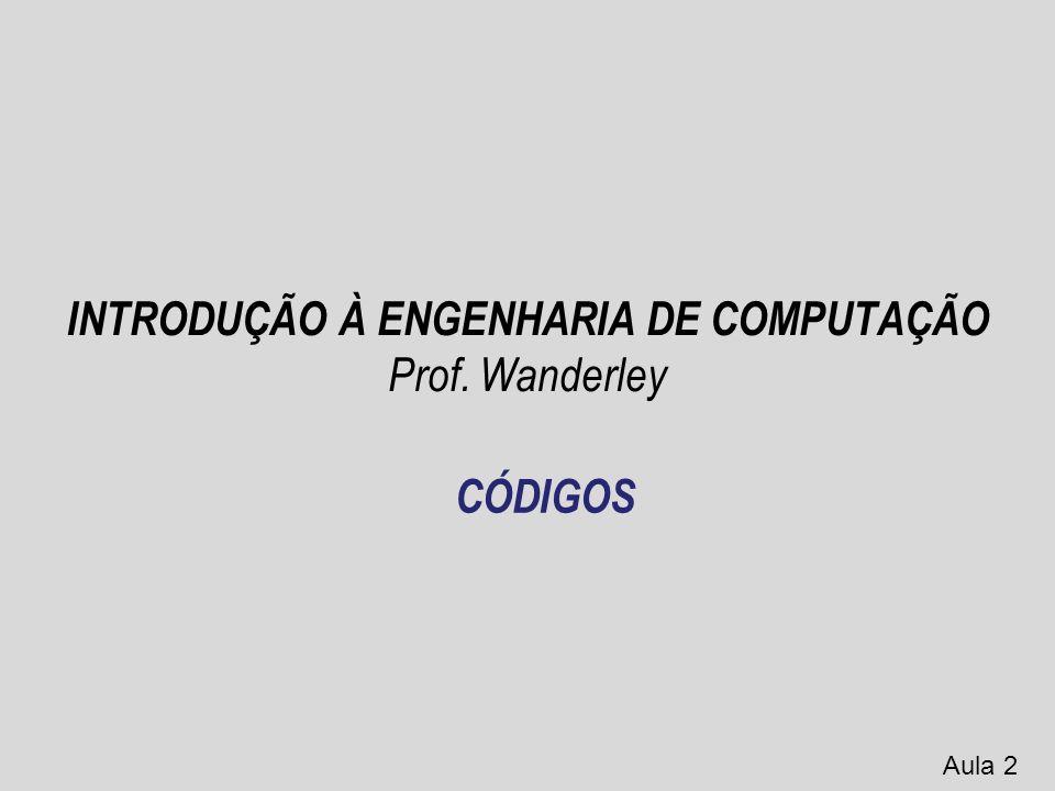 INTRODUÇÃO À ENGENHARIA DE COMPUTAÇÃO Prof. Wanderley Aula 2 CÓDIGOS