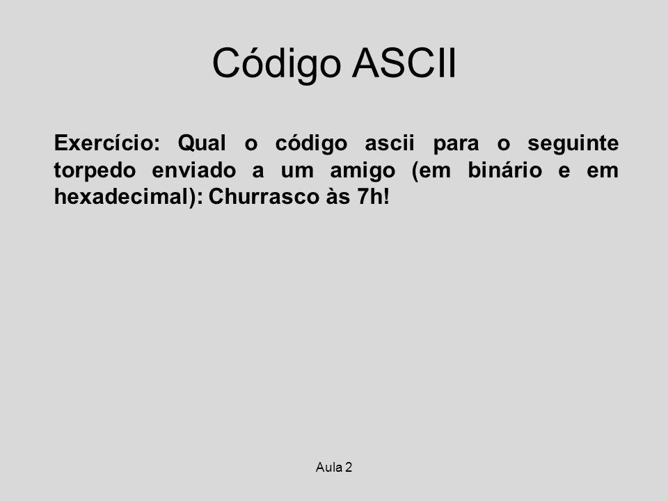 Aula 2 Código ASCII Exercício: Qual o código ascii para o seguinte torpedo enviado a um amigo (em binário e em hexadecimal): Churrasco às 7h!