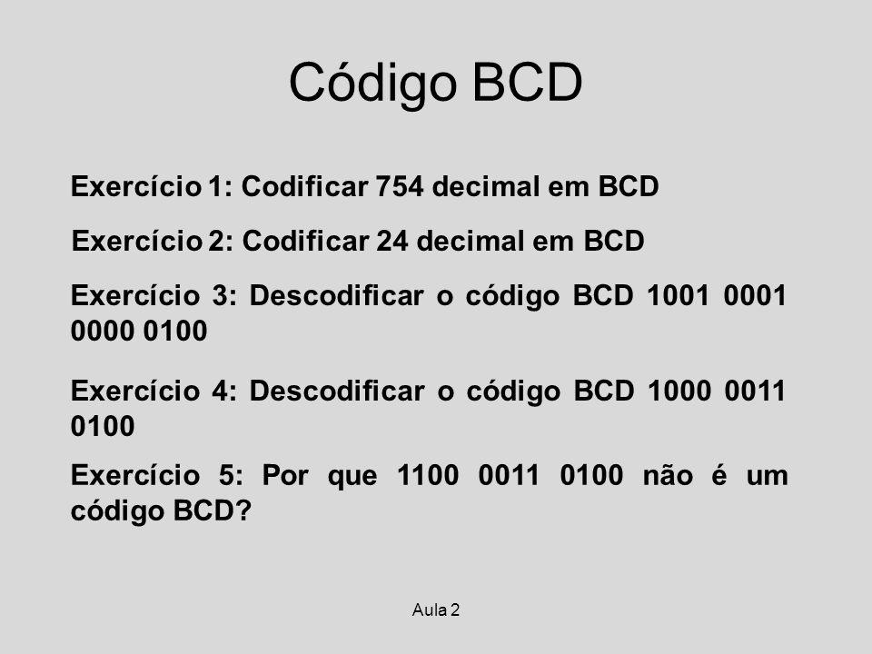 Aula 2 Código BCD Exercício 1: Codificar 754 decimal em BCD Exercício 2: Codificar 24 decimal em BCD Exercício 3: Descodificar o código BCD 1001 0001