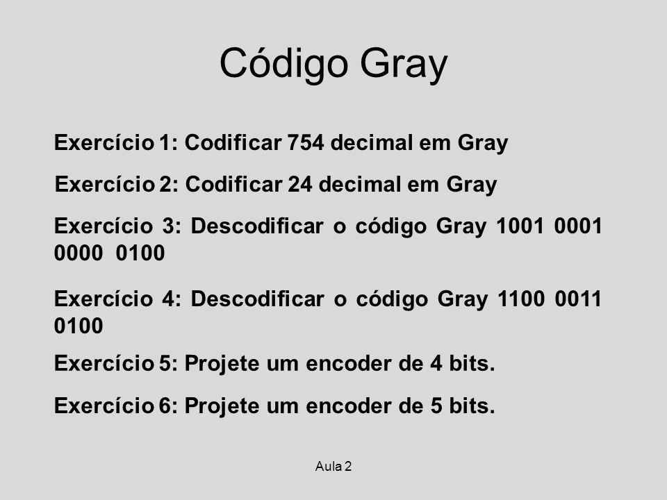 Aula 2 Código Gray Exercício 1: Codificar 754 decimal em Gray Exercício 2: Codificar 24 decimal em Gray Exercício 3: Descodificar o código Gray 1001 0