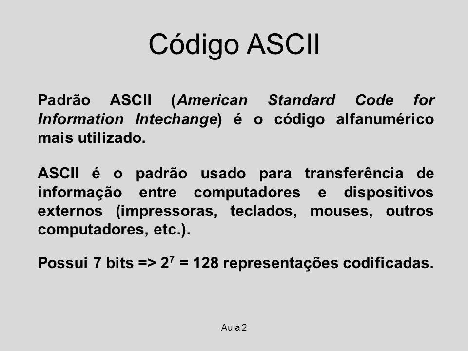 Aula 2 Código ASCII Padrão ASCII (American Standard Code for Information Intechange) é o código alfanumérico mais utilizado. ASCII é o padrão usado pa