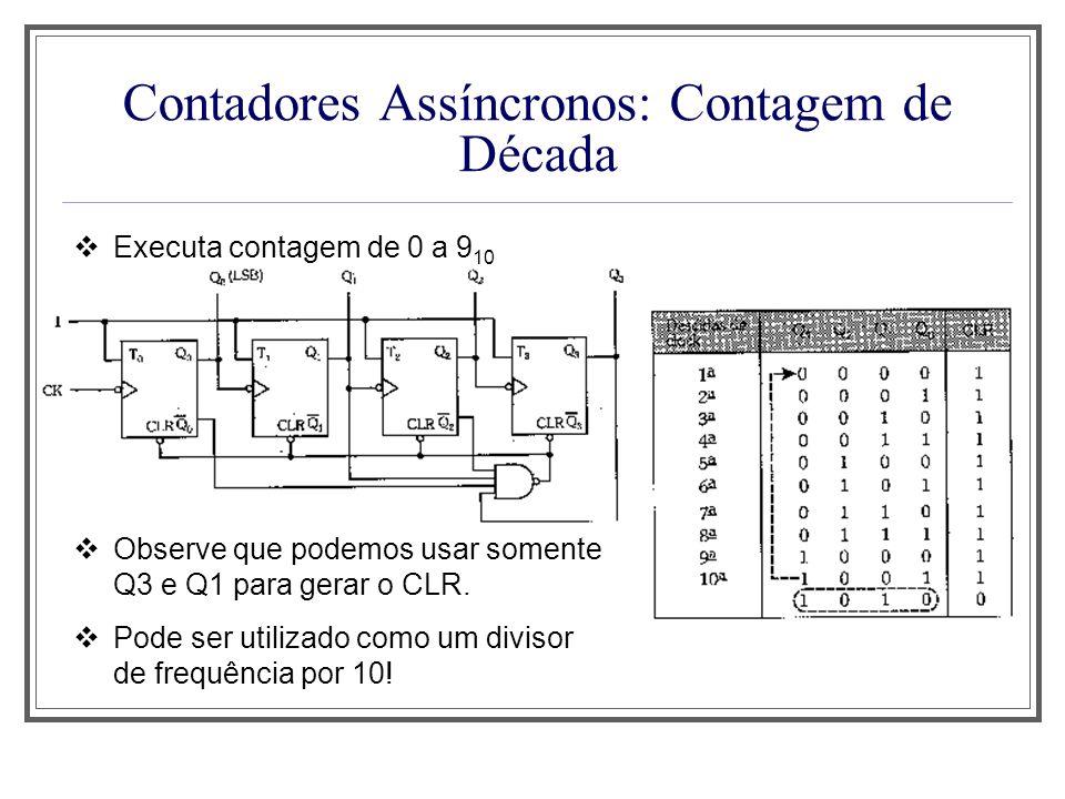 Contadores Assíncronos: Contagem de Década Executa contagem de 0 a 9 10 Observe que podemos usar somente Q3 e Q1 para gerar o CLR. Pode ser utilizado