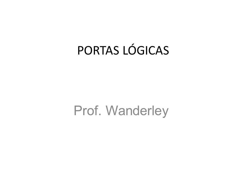 PORTAS LÓGICAS Prof. Wanderley