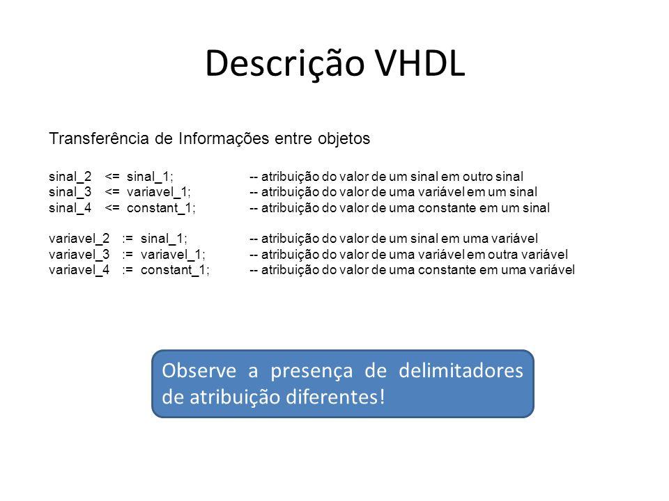 Descrição VHDL Transferência de Informações entre objetos sinal_2 <= sinal_1;-- atribuição do valor de um sinal em outro sinal sinal_3 <= variavel_1;-