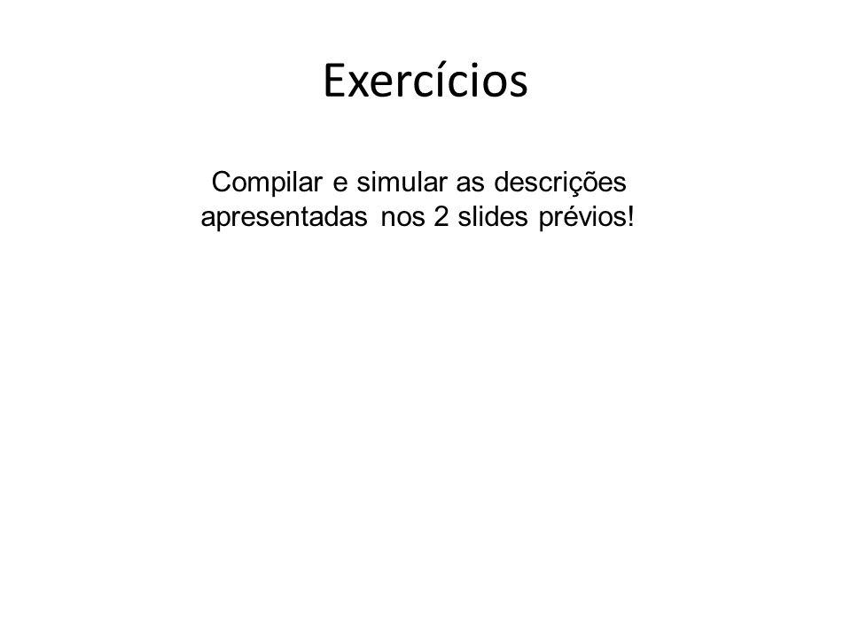 Exercícios Compilar e simular as descrições apresentadas nos 2 slides prévios!